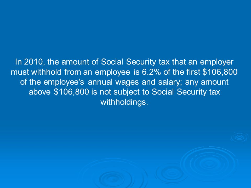 In 2010, the amount of Social Security tax that an employer must withhold from an employee is 6.2% of the first $106,800 of the employee s annual wages and salary; any amount above $106,800 is not subject to Social Security tax withholdings.