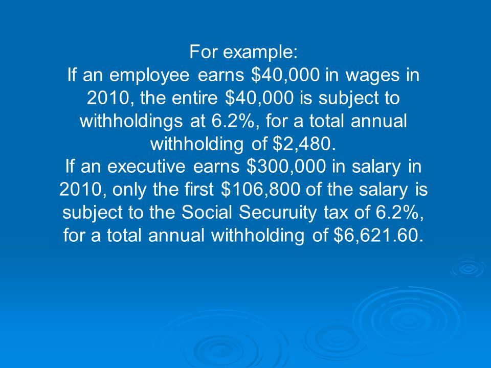 For example: If an employee earns $40,000 in wages in 2010, the entire $40,000 is subject to withholdings at 6.2%, for a total annual withholding of $2,480.