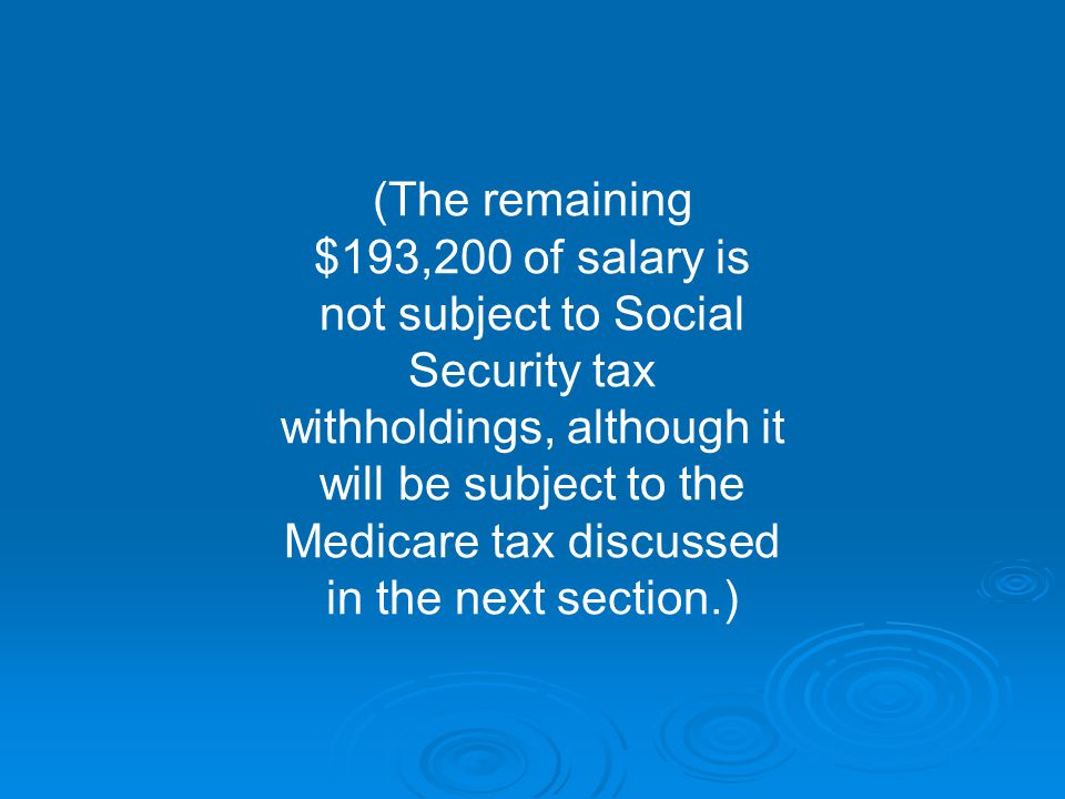 (The remaining $193,200 of salary is not subject to Social Security tax withholdings, although it will be subject to the Medicare tax discussed in the next section.)
