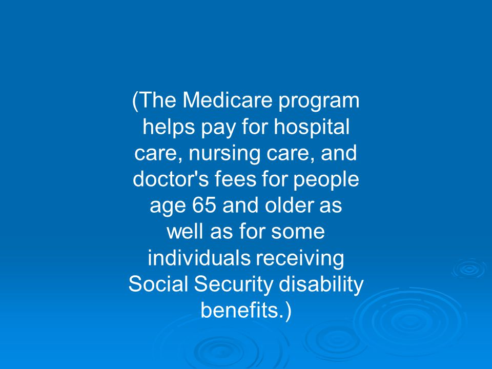(The Medicare program helps pay for hospital care, nursing care, and doctor s fees for people age 65 and older as well as for some individuals receiving Social Security disability benefits.)