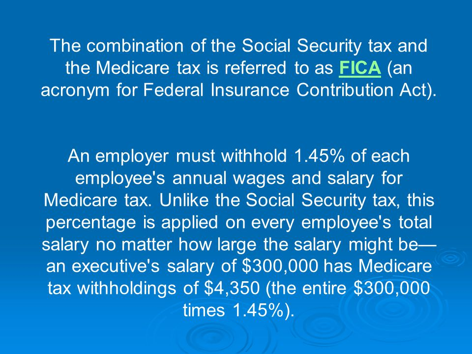 The combination of the Social Security tax and the Medicare tax is referred to as FICA (an acronym for Federal Insurance Contribution Act).FICA An employer must withhold 1.45% of each employee s annual wages and salary for Medicare tax.