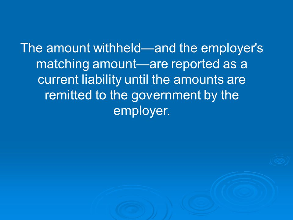 The amount withheld—and the employer s matching amount—are reported as a current liability until the amounts are remitted to the government by the employer.