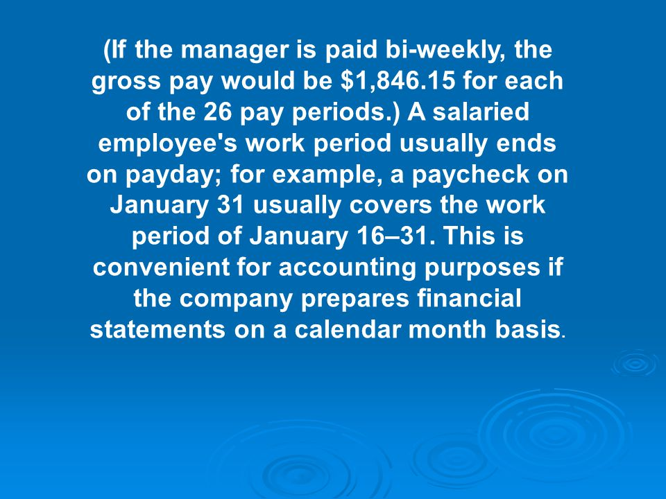 (If the manager is paid bi-weekly, the gross pay would be $1, for each of the 26 pay periods.) A salaried employee s work period usually ends on payday; for example, a paycheck on January 31 usually covers the work period of January 16–31.