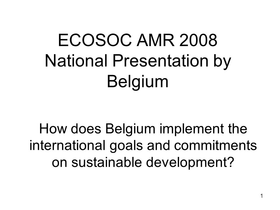 1 ECOSOC AMR 2008 National Presentation by Belgium How does Belgium implement the international goals and commitments on sustainable development