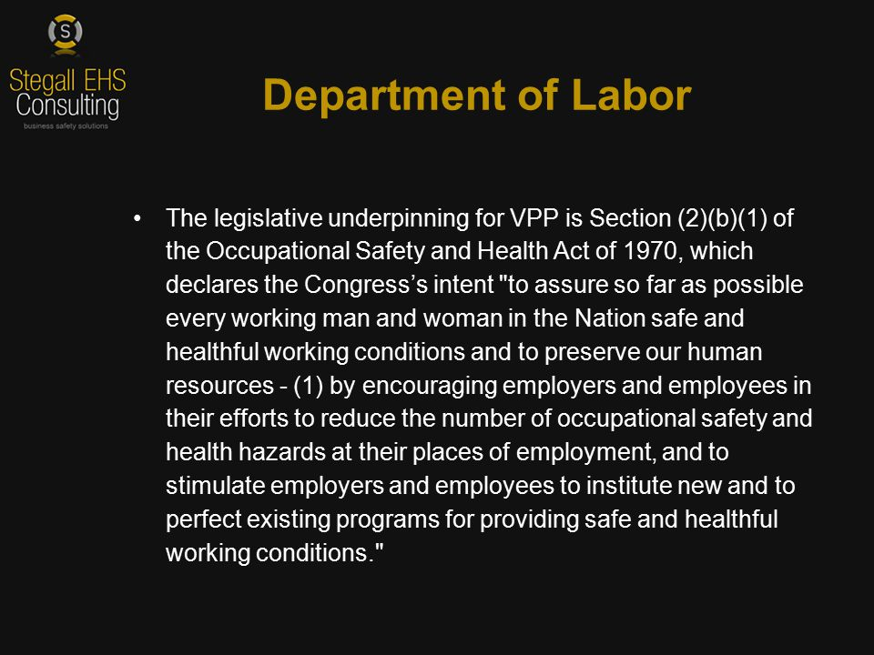 The legislative underpinning for VPP is Section (2)(b)(1) of the Occupational Safety and Health Act of 1970, which declares the Congress's intent to assure so far as possible every working man and woman in the Nation safe and healthful working conditions and to preserve our human resources - (1) by encouraging employers and employees in their efforts to reduce the number of occupational safety and health hazards at their places of employment, and to stimulate employers and employees to institute new and to perfect existing programs for providing safe and healthful working conditions. Department of Labor