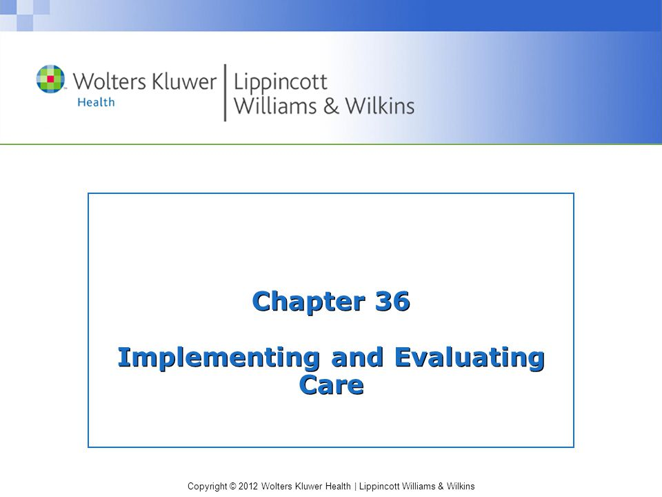 Copyright © 2012 Wolters Kluwer Health | Lippincott Williams & Wilkins Chapter 36 Implementing and Evaluating Care