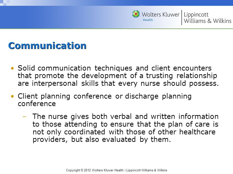 Copyright © 2012 Wolters Kluwer Health | Lippincott Williams & Wilkins Communication Solid communication techniques and client encounters that promote the development of a trusting relationship are interpersonal skills that every nurse should possess.