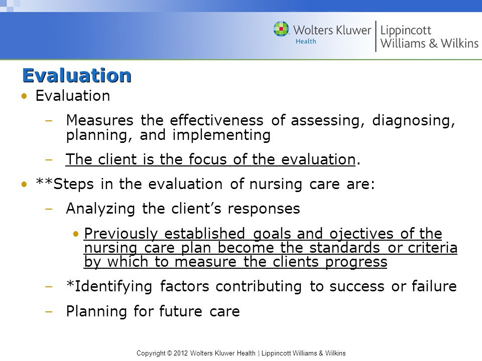 Copyright © 2012 Wolters Kluwer Health | Lippincott Williams & Wilkins Evaluation –Measures the effectiveness of assessing, diagnosing, planning, and implementing –The client is the focus of the evaluation.