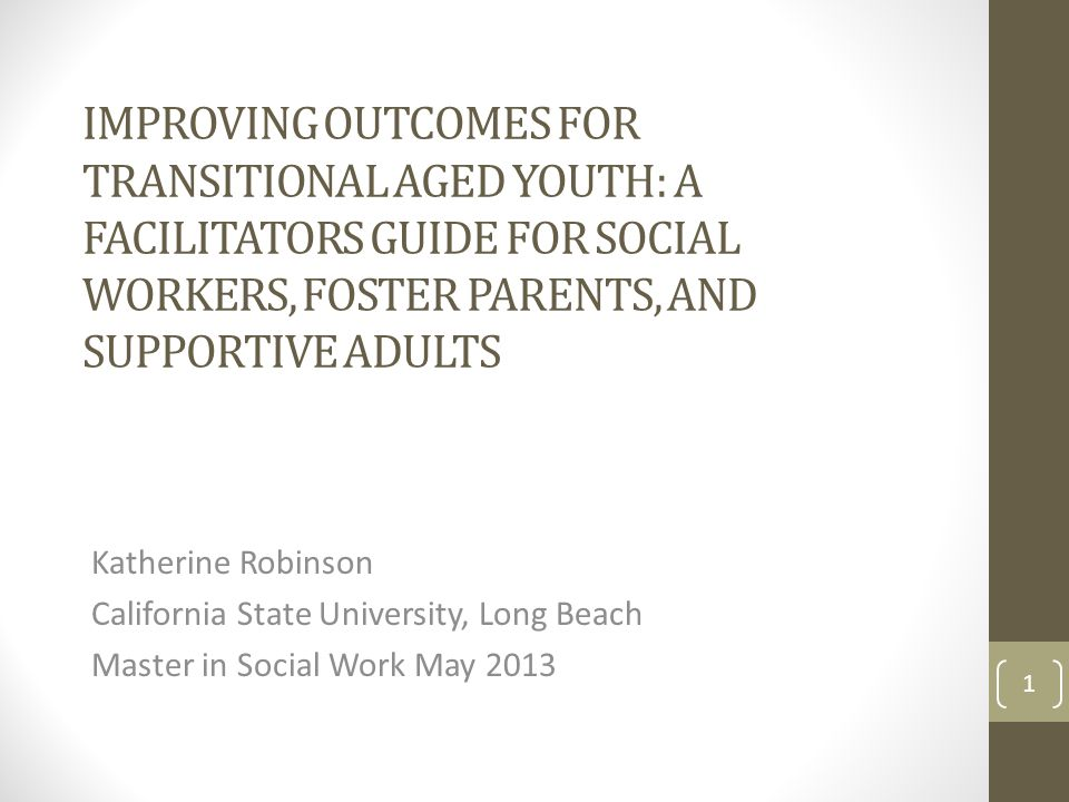 IMPROVING OUTCOMES FOR TRANSITIONAL AGED YOUTH: A FACILITATORS GUIDE FOR SOCIAL WORKERS, FOSTER PARENTS, AND SUPPORTIVE ADULTS Katherine Robinson California State University, Long Beach Master in Social Work May