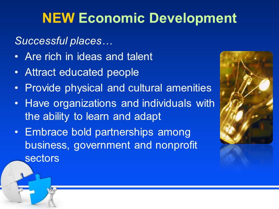 NEW Economic Development Successful places… Are rich in ideas and talent Attract educated people Provide physical and cultural amenities Have organizations and individuals with the ability to learn and adapt Embrace bold partnerships among business, government and nonprofit sectors