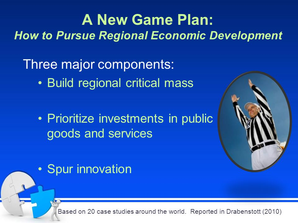 A New Game Plan: How to Pursue Regional Economic Development Three major components: Build regional critical mass Prioritize investments in public goods and services Spur innovation Based on 20 case studies around the world.