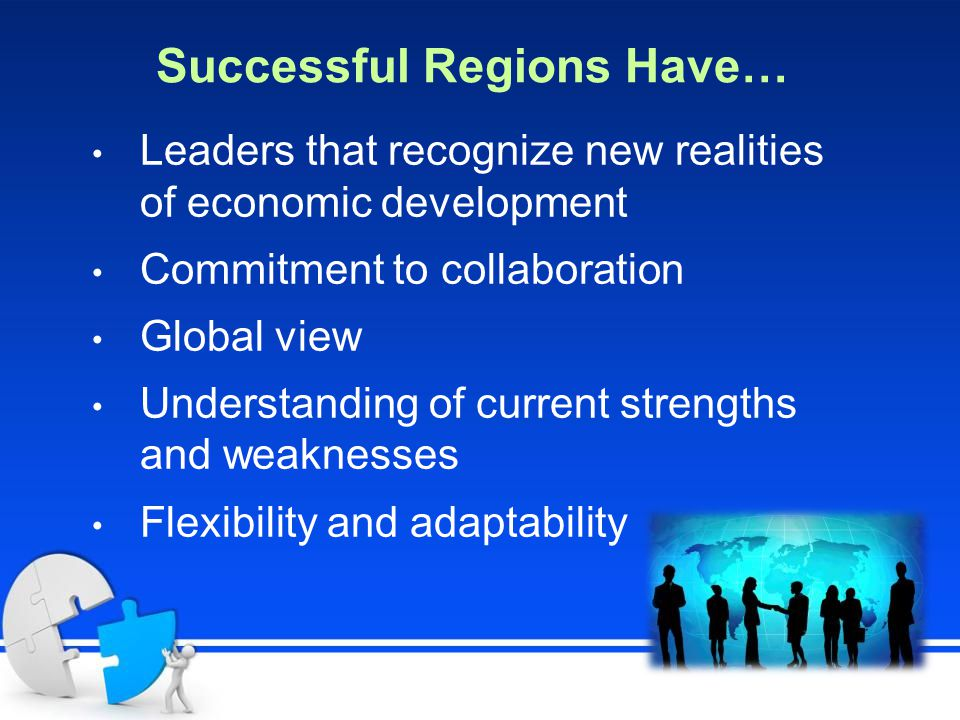 Successful Regions Have… Leaders that recognize new realities of economic development Commitment to collaboration Global view Understanding of current strengths and weaknesses Flexibility and adaptability