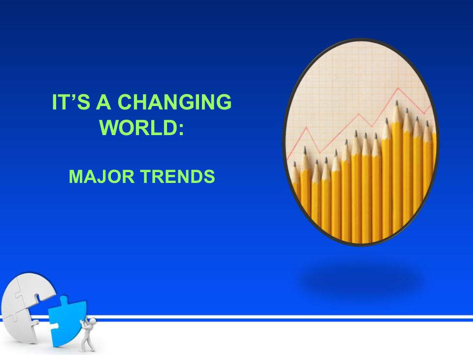 IT'S A CHANGING WORLD: MAJOR TRENDS