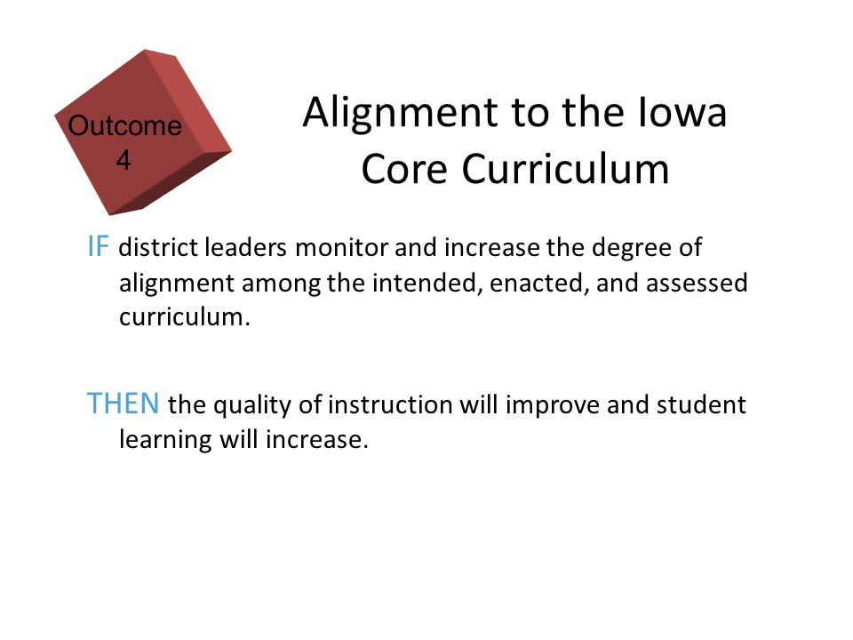 11 Alignment to the Iowa Core Curriculum IF district leaders monitor and increase the degree of alignment among the intended, enacted, and assessed curriculum.