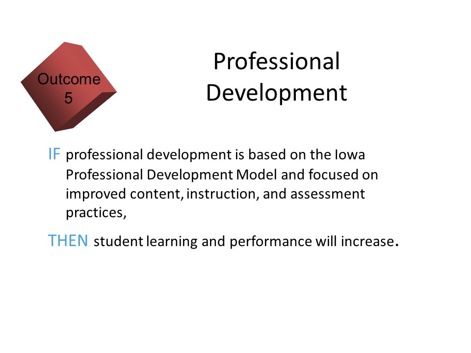 13 Professional Development IF professional development is based on the Iowa Professional Development Model and focused on improved content, instruction, and assessment practices, THEN student learning and performance will increase.