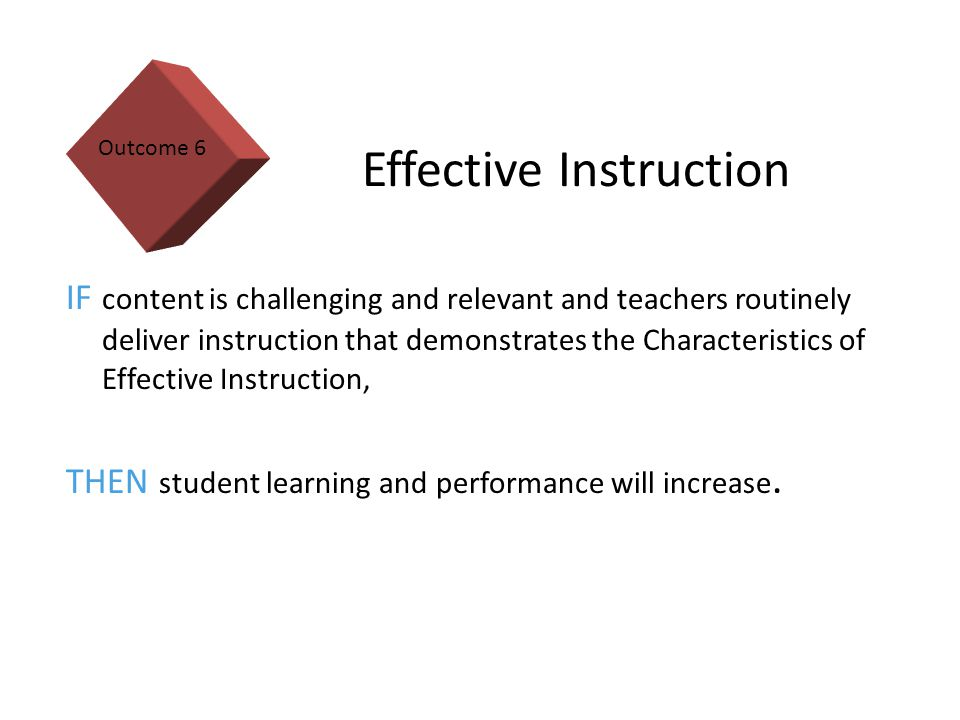 15 Effective Instruction IF content is challenging and relevant and teachers routinely deliver instruction that demonstrates the Characteristics of Effective Instruction, THEN student learning and performance will increase.