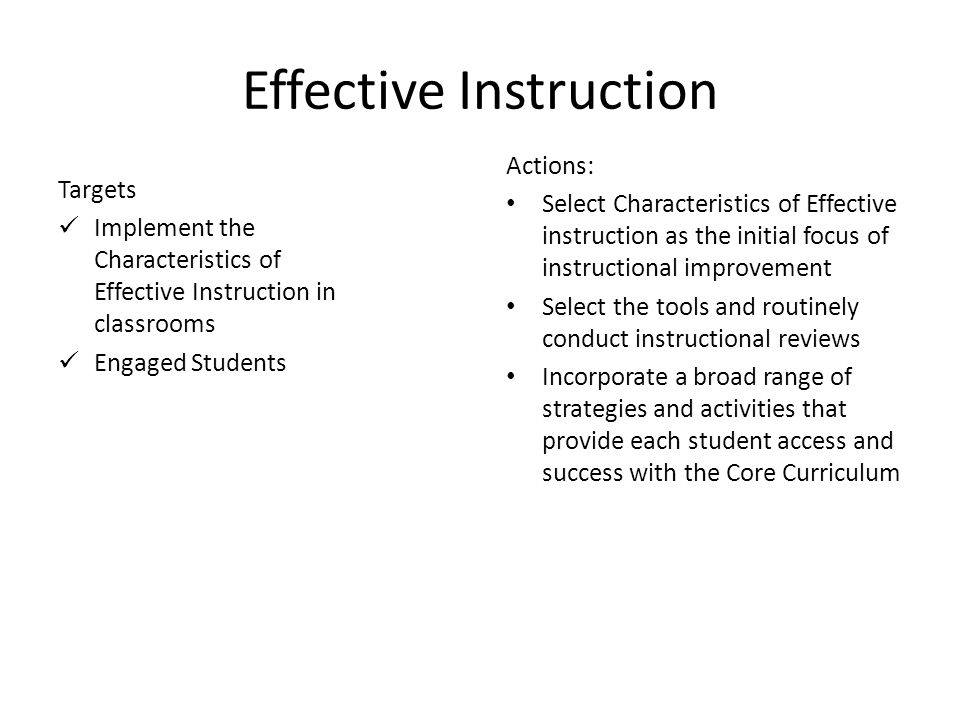 17 Effective Instruction Targets Implement the Characteristics of Effective Instruction in classrooms Engaged Students Actions: Select Characteristics of Effective instruction as the initial focus of instructional improvement Select the tools and routinely conduct instructional reviews Incorporate a broad range of strategies and activities that provide each student access and success with the Core Curriculum