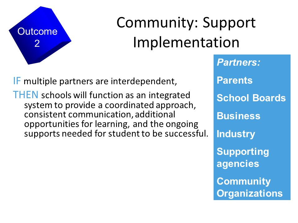7 Community: Support Implementation IF multiple partners are interdependent, THEN schools will function as an integrated system to provide a coordinated approach, consistent communication, additional opportunities for learning, and the ongoing supports needed for student to be successful.