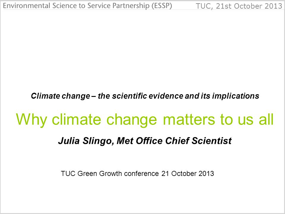 TUC, 21st October 2013 Climate change – the scientific evidence and its implications Why climate change matters to us all Julia Slingo, Met Office Chief Scientist TUC Green Growth conference 21 October 2013