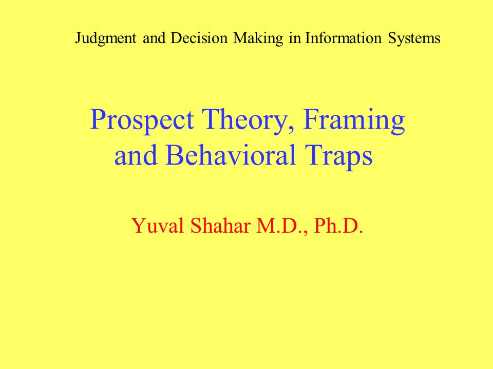 Prospect Theory, Framing and Behavioral Traps Yuval Shahar M.D., Ph ...