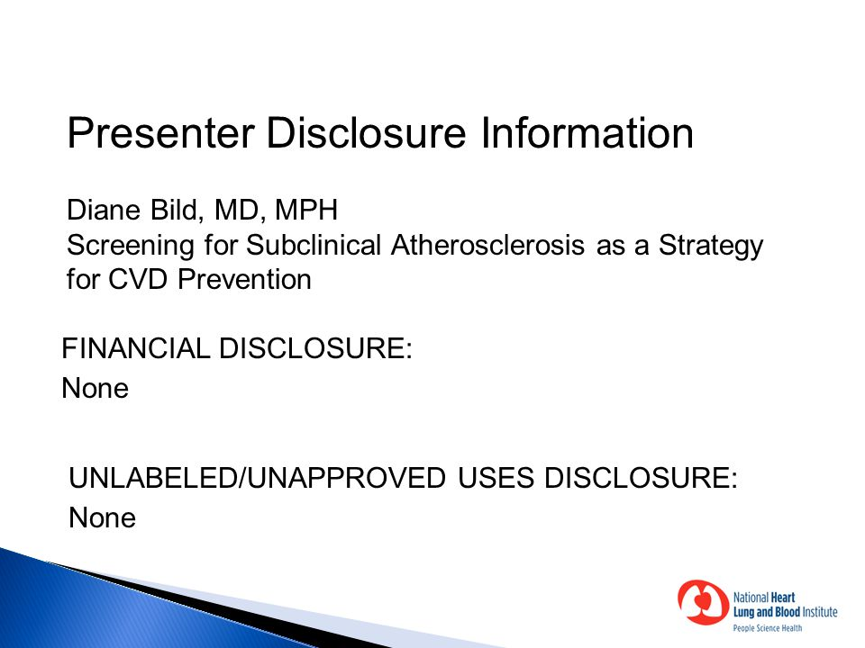 Presenter Disclosure Information Diane Bild, MD, MPH Screening for Subclinical Atherosclerosis as a Strategy for CVD Prevention FINANCIAL DISCLOSURE: None UNLABELED/UNAPPROVED USES DISCLOSURE: None