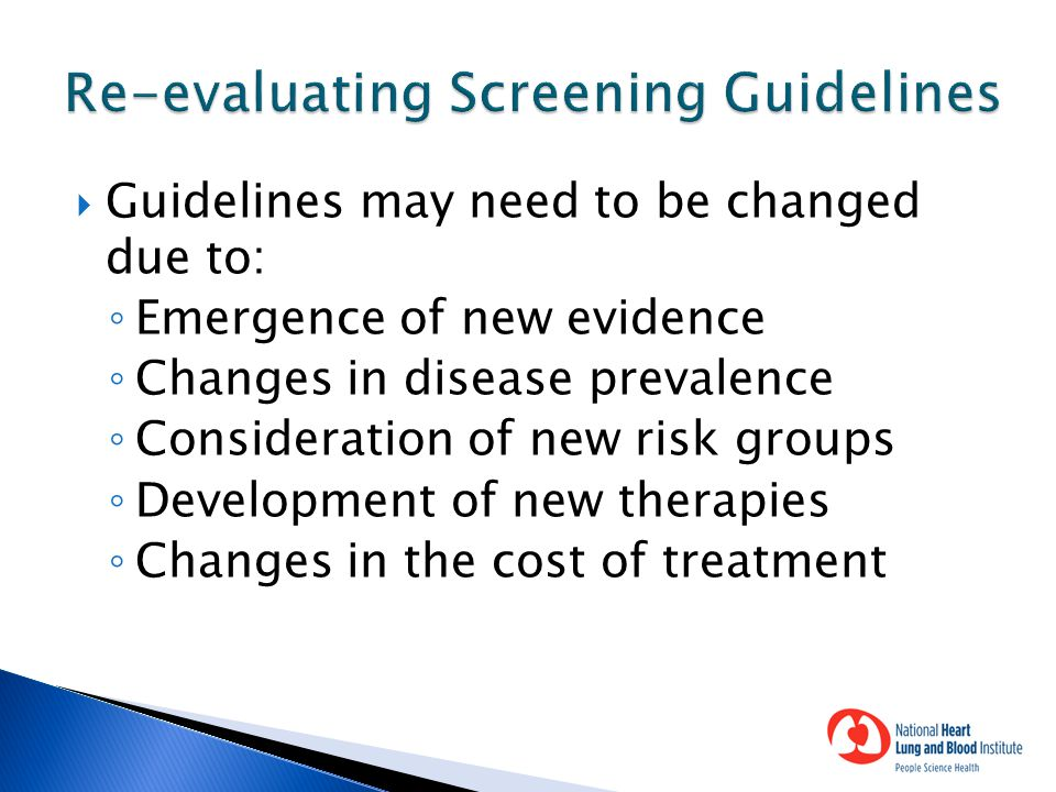  Guidelines may need to be changed due to: ◦ Emergence of new evidence ◦ Changes in disease prevalence ◦ Consideration of new risk groups ◦ Development of new therapies ◦ Changes in the cost of treatment