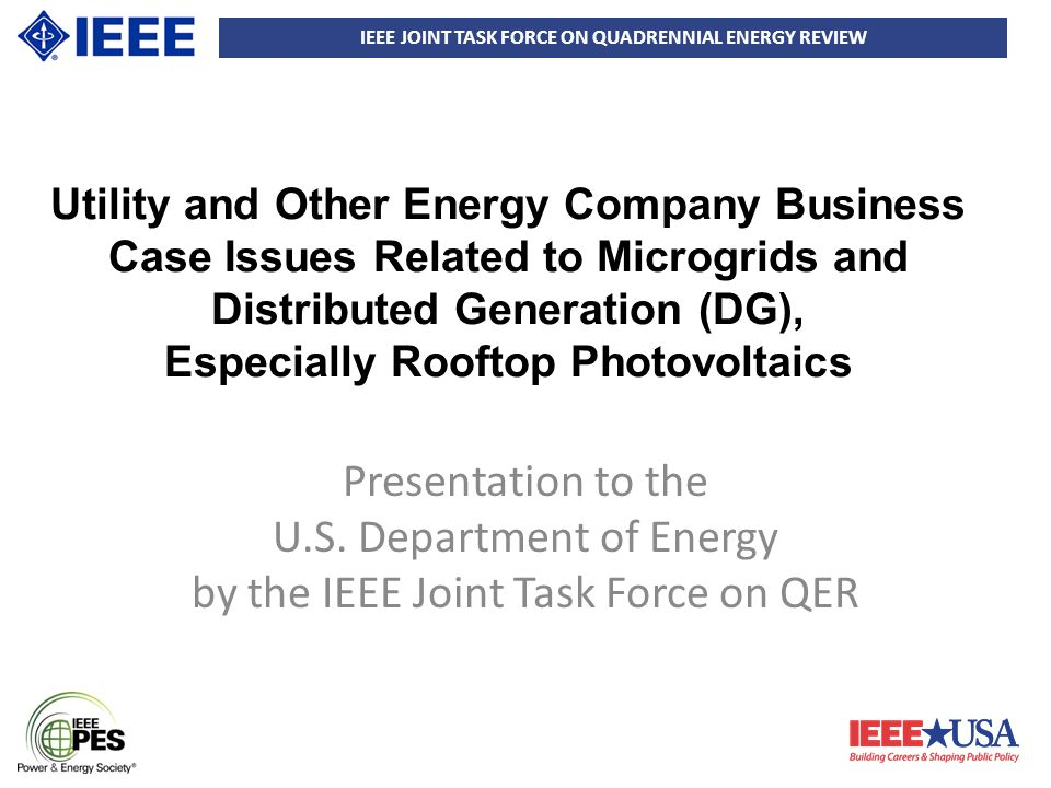 IEEE JOINT TASK FORCE ON QUADRENNIAL ENERGY REVIEW Utility and Other Energy Company Business Case Issues Related to Microgrids and Distributed Generation (DG), Especially Rooftop Photovoltaics Presentation to the U.S.