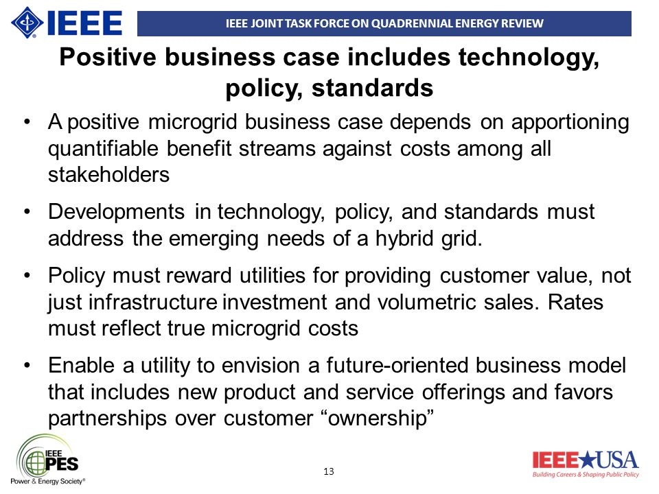 IEEE JOINT TASK FORCE ON QUADRENNIAL ENERGY REVIEW 13 Positive business case includes technology, policy, standards A positive microgrid business case depends on apportioning quantifiable benefit streams against costs among all stakeholders Developments in technology, policy, and standards must address the emerging needs of a hybrid grid.