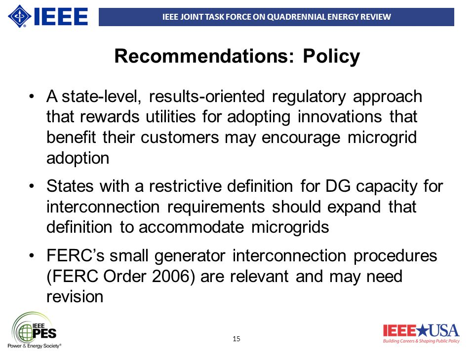 IEEE JOINT TASK FORCE ON QUADRENNIAL ENERGY REVIEW 15 Recommendations: Policy A state-level, results-oriented regulatory approach that rewards utilities for adopting innovations that benefit their customers may encourage microgrid adoption States with a restrictive definition for DG capacity for interconnection requirements should expand that definition to accommodate microgrids FERC's small generator interconnection procedures (FERC Order 2006) are relevant and may need revision