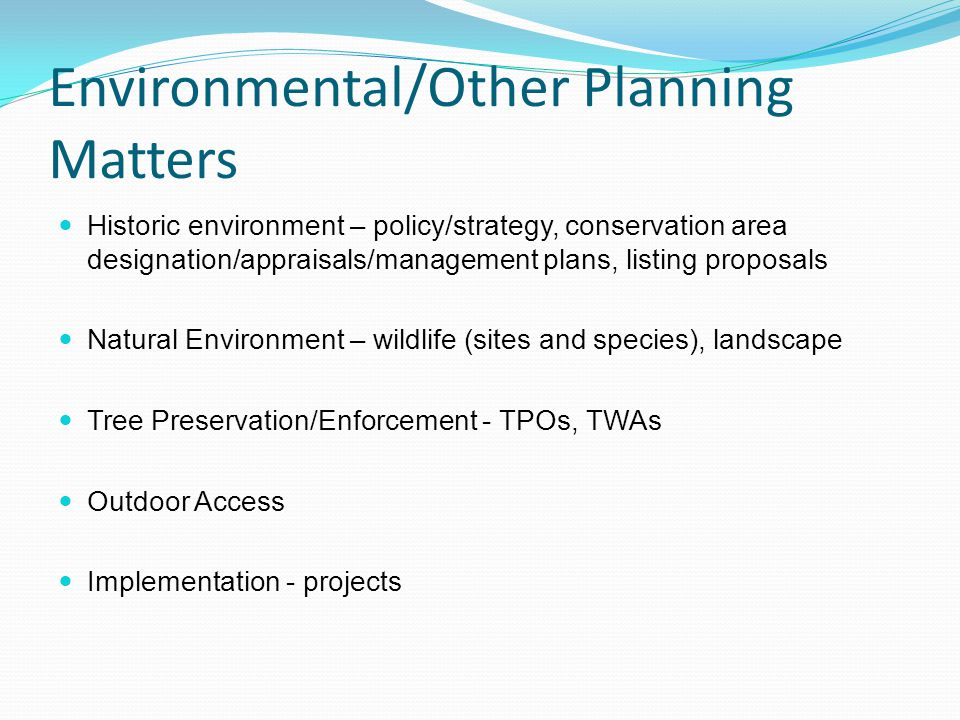 Environmental/Other Planning Matters Historic environment – policy/strategy, conservation area designation/appraisals/management plans, listing proposals Natural Environment – wildlife (sites and species), landscape Tree Preservation/Enforcement - TPOs, TWAs Outdoor Access Implementation - projects