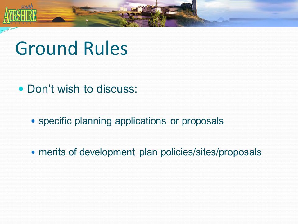 Ground Rules Don't wish to discuss: specific planning applications or proposals merits of development plan policies/sites/proposals