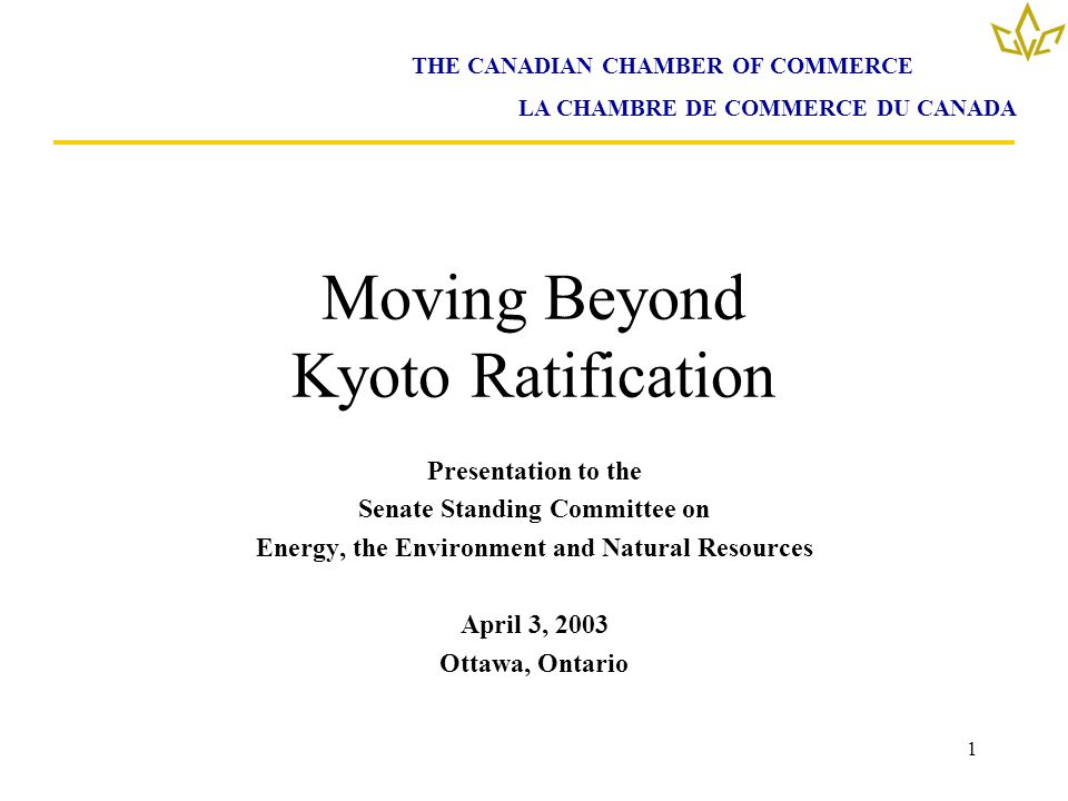 1 Moving Beyond Kyoto Ratification Presentation to the Senate Standing Committee on Energy, the Environment and Natural Resources April 3, 2003 Ottawa, Ontario THE CANADIAN CHAMBER OF COMMERCE LA CHAMBRE DE COMMERCE DU CANADA