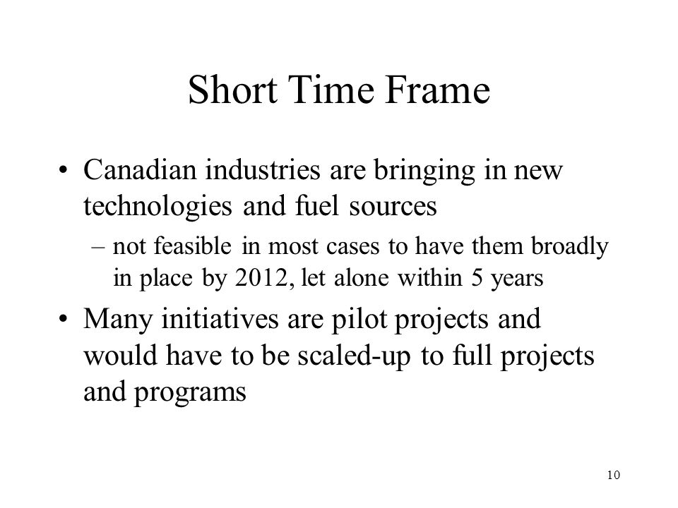 10 Short Time Frame Canadian industries are bringing in new technologies and fuel sources –not feasible in most cases to have them broadly in place by 2012, let alone within 5 years Many initiatives are pilot projects and would have to be scaled-up to full projects and programs