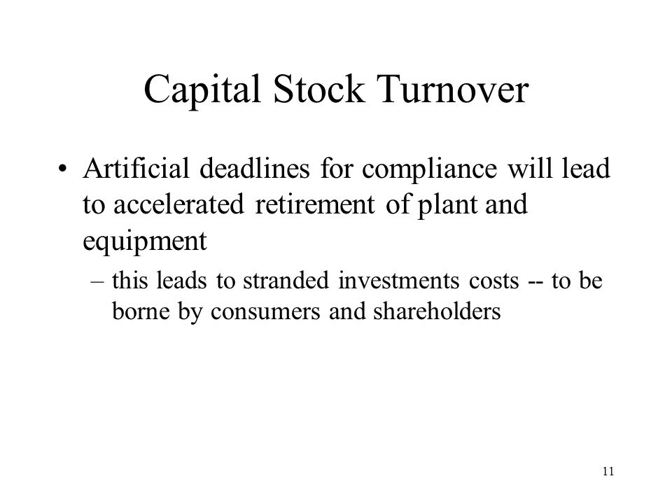 11 Capital Stock Turnover Artificial deadlines for compliance will lead to accelerated retirement of plant and equipment –this leads to stranded investments costs -- to be borne by consumers and shareholders