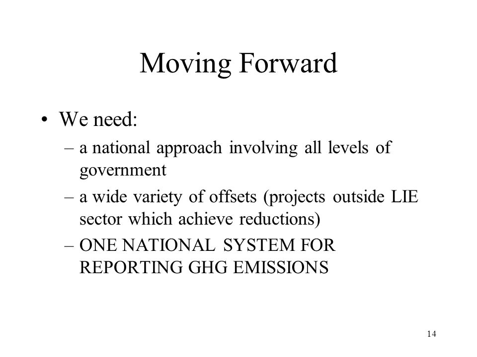14 Moving Forward We need: –a national approach involving all levels of government –a wide variety of offsets (projects outside LIE sector which achieve reductions) –ONE NATIONAL SYSTEM FOR REPORTING GHG EMISSIONS