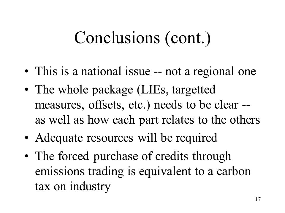 17 Conclusions (cont.) This is a national issue -- not a regional one The whole package (LIEs, targetted measures, offsets, etc.) needs to be clear -- as well as how each part relates to the others Adequate resources will be required The forced purchase of credits through emissions trading is equivalent to a carbon tax on industry