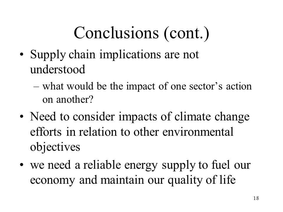 18 Conclusions (cont.) Supply chain implications are not understood –what would be the impact of one sector's action on another.