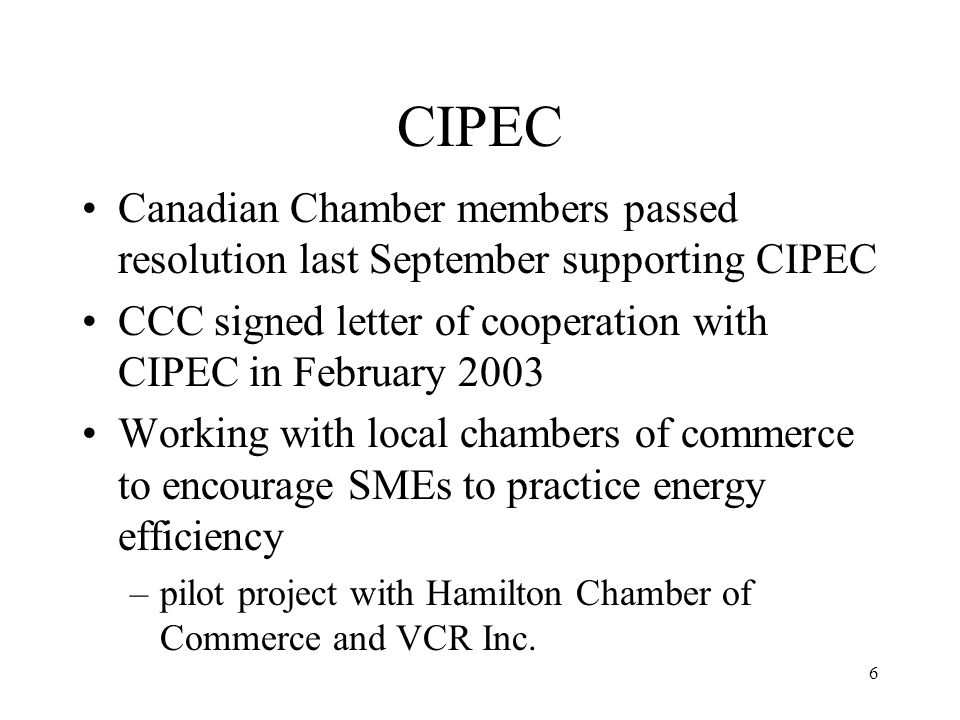 6 CIPEC Canadian Chamber members passed resolution last September supporting CIPEC CCC signed letter of cooperation with CIPEC in February 2003 Working with local chambers of commerce to encourage SMEs to practice energy efficiency –pilot project with Hamilton Chamber of Commerce and VCR Inc.