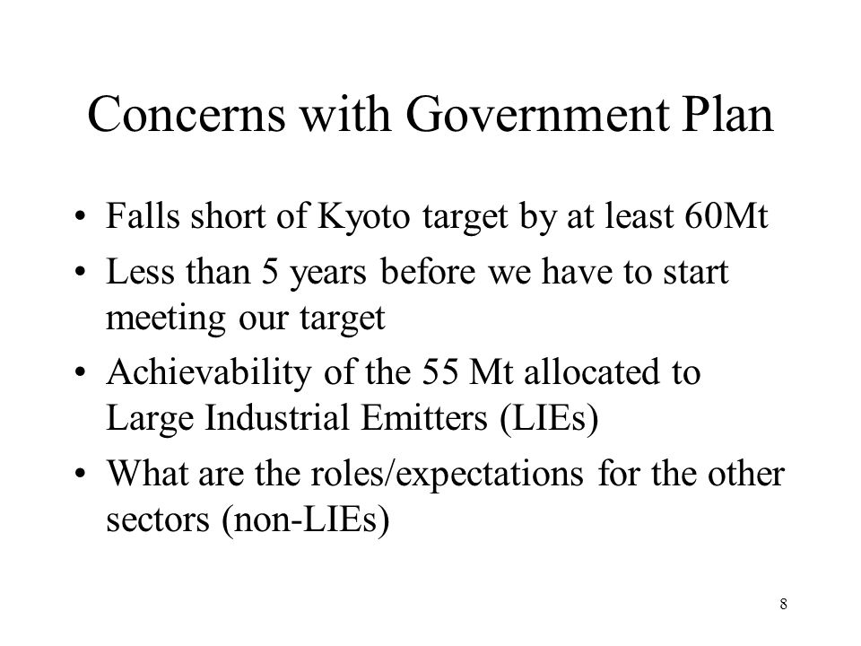 8 Concerns with Government Plan Falls short of Kyoto target by at least 60Mt Less than 5 years before we have to start meeting our target Achievability of the 55 Mt allocated to Large Industrial Emitters (LIEs) What are the roles/expectations for the other sectors (non-LIEs)