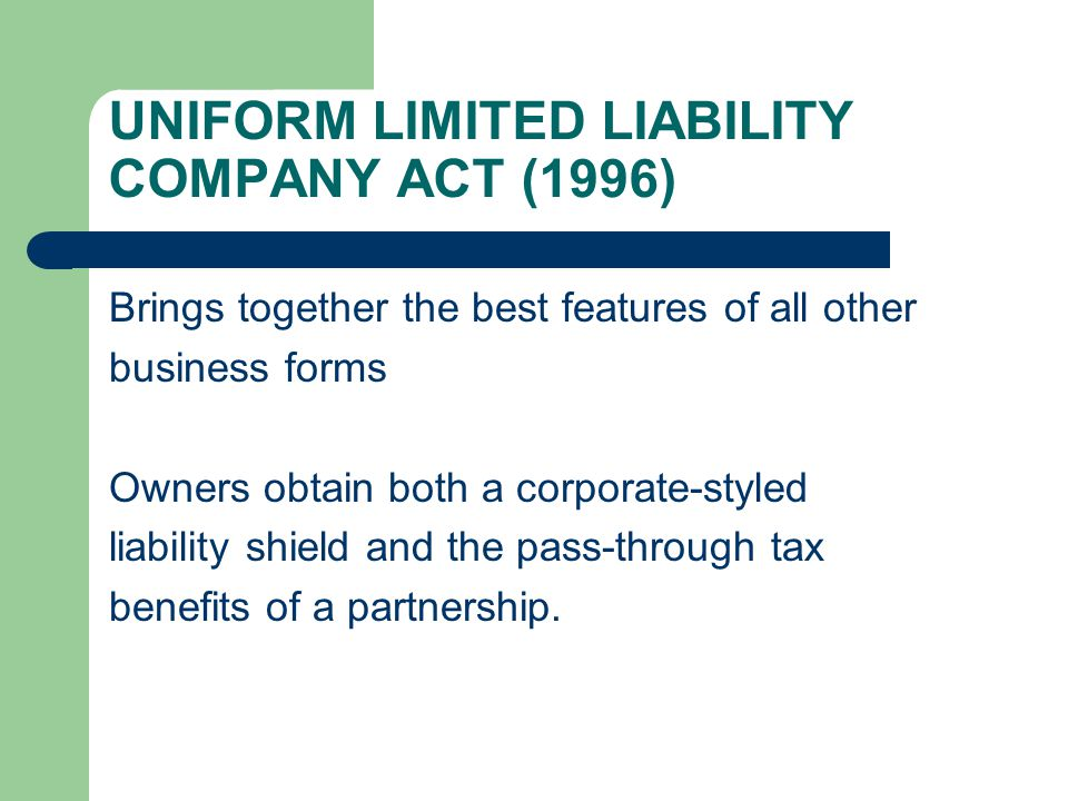 UNIFORM LIMITED LIABILITY COMPANY ACT (1996) Brings together the best features of all other business forms Owners obtain both a corporate-styled liability shield and the pass-through tax benefits of a partnership.