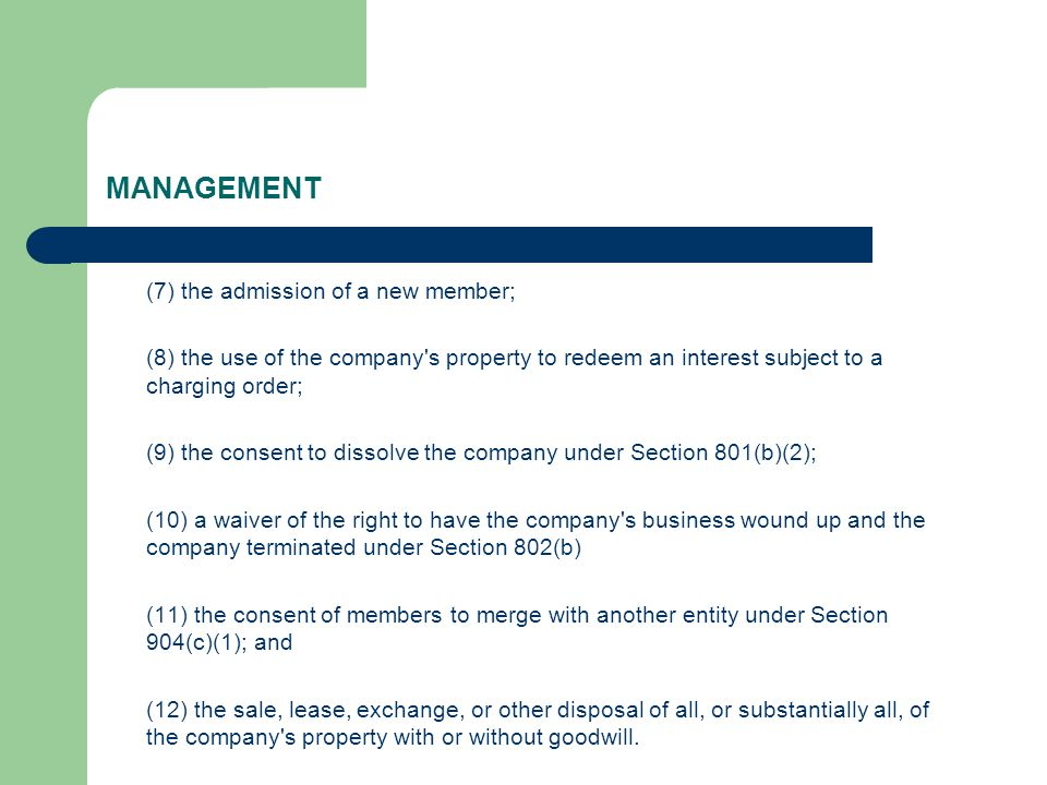 MANAGEMENT (7) the admission of a new member; (8) the use of the company s property to redeem an interest subject to a charging order; (9) the consent to dissolve the company under Section 801(b)(2); (10) a waiver of the right to have the company s business wound up and the company terminated under Section 802(b) (11) the consent of members to merge with another entity under Section 904(c)(1); and (12) the sale, lease, exchange, or other disposal of all, or substantially all, of the company s property with or without goodwill.