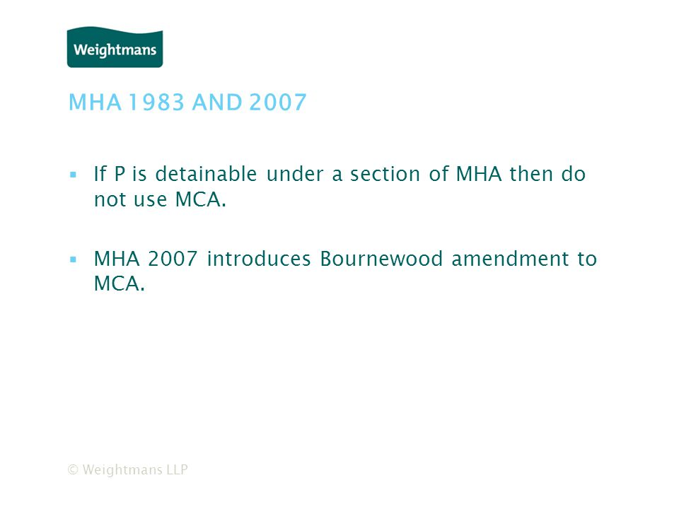 © Weightmans LLP MHA 1983 AND 2007 ▪If P is detainable under a section of MHA then do not use MCA.