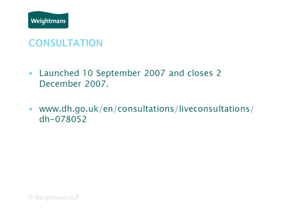 © Weightmans LLP CONSULTATION ▪Launched 10 September 2007 and closes 2 December 2007.