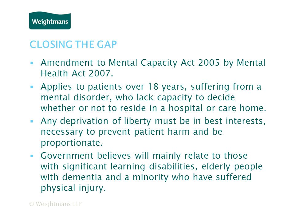 © Weightmans LLP CLOSING THE GAP ▪Amendment to Mental Capacity Act 2005 by Mental Health Act 2007.
