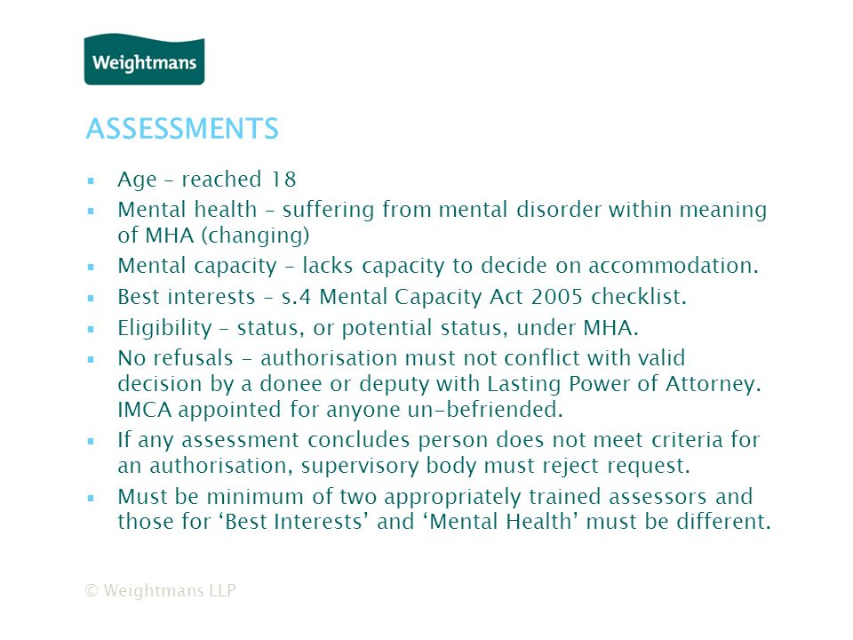 © Weightmans LLP ASSESSMENTS ▪Age – reached 18 ▪Mental health – suffering from mental disorder within meaning of MHA (changing) ▪Mental capacity – lacks capacity to decide on accommodation.