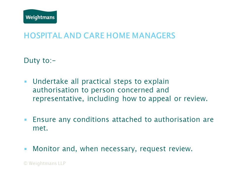 © Weightmans LLP HOSPITAL AND CARE HOME MANAGERS Duty to:- ▪Undertake all practical steps to explain authorisation to person concerned and representative, including how to appeal or review.