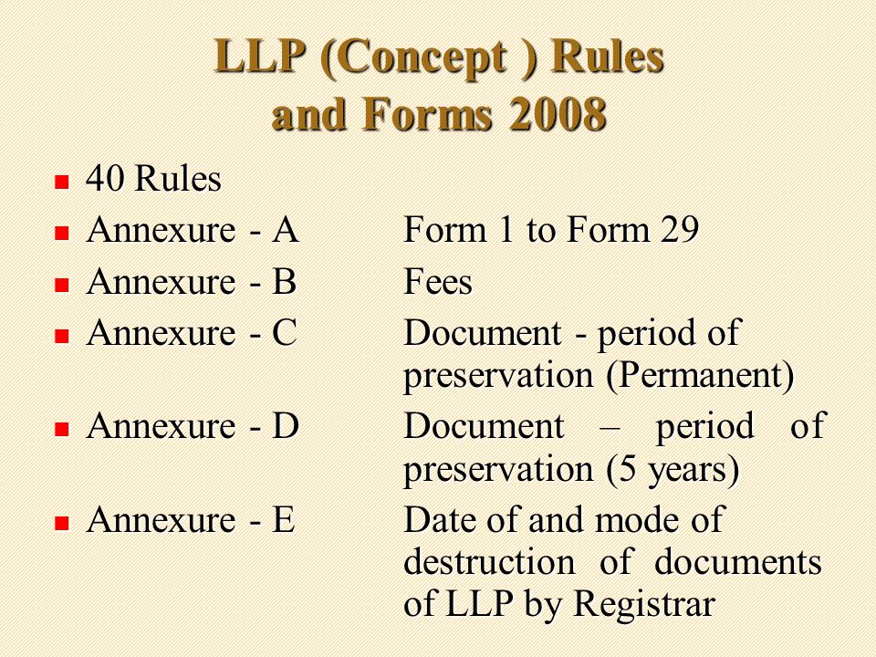 LLP (Concept ) Rules and Forms Rules 40 Rules Annexure - A Form 1 to Form 29 Annexure - A Form 1 to Form 29 Annexure - BFees Annexure - BFees Annexure - CDocument - period of preservation (Permanent) Annexure - CDocument - period of preservation (Permanent) Annexure - DDocument – period of preservation (5 years) Annexure - DDocument – period of preservation (5 years) Annexure - EDate of and mode of destruction of documents of LLP by Registrar Annexure - EDate of and mode of destruction of documents of LLP by Registrar