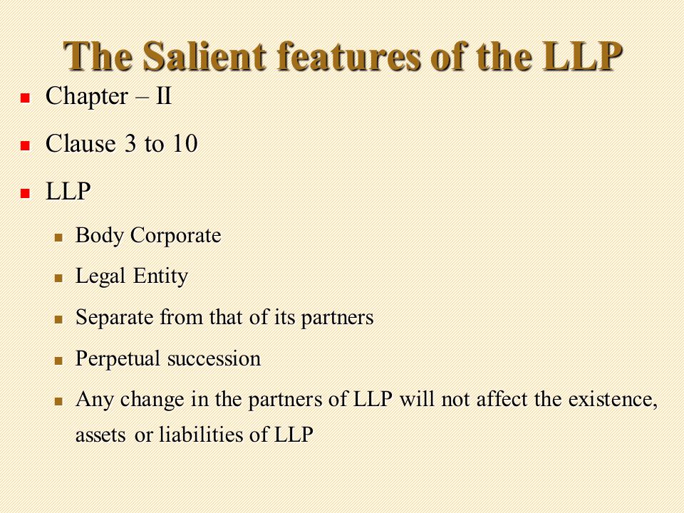 The Salient features of the LLP Chapter – II Chapter – II Clause 3 to 10 Clause 3 to 10 LLP LLP Body Corporate Body Corporate Legal Entity Legal Entity Separate from that of its partners Separate from that of its partners Perpetual succession Perpetual succession Any change in the partners of LLP will not affect the existence, assets or liabilities of LLP Any change in the partners of LLP will not affect the existence, assets or liabilities of LLP