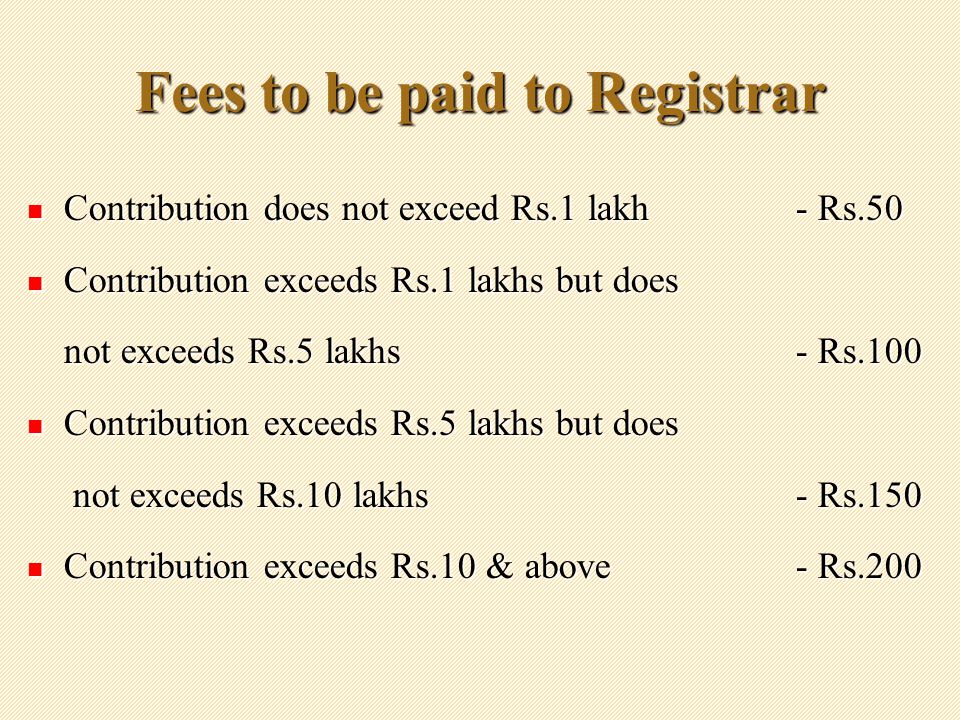 Fees to be paid to Registrar Contribution does not exceed Rs.1 lakh- Rs.50 Contribution does not exceed Rs.1 lakh- Rs.50 Contribution exceeds Rs.1 lakhs but does Contribution exceeds Rs.1 lakhs but does not exceeds Rs.5 lakhs- Rs.100 Contribution exceeds Rs.5 lakhs but does Contribution exceeds Rs.5 lakhs but does not exceeds Rs.10 lakhs- Rs.150 not exceeds Rs.10 lakhs- Rs.150 Contribution exceeds Rs.10 & above- Rs.200 Contribution exceeds Rs.10 & above- Rs.200