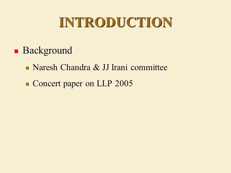 INTRODUCTION Background Background Naresh Chandra & JJ Irani committee Naresh Chandra & JJ Irani committee Concert paper on LLP 2005 Concert paper on LLP 2005